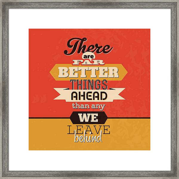 There Are Far Better Things Ahead Framed Print