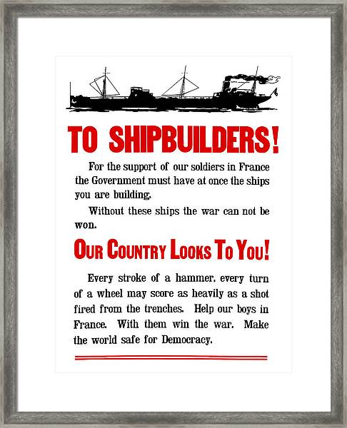 To Shipbuilders - Our Country Looks To You  Framed Print