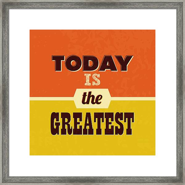 Today Is The Greatest Framed Print