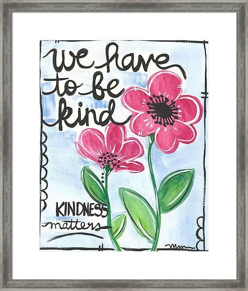 We Have To Be Kind Framed Print