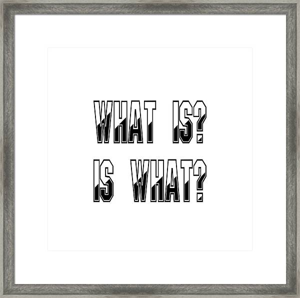 What Is? Is What? Framed Print