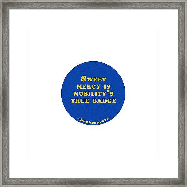 Sweet Mercy Is Nobility's True Badge #shakespeare #shakespearequote Framed Print