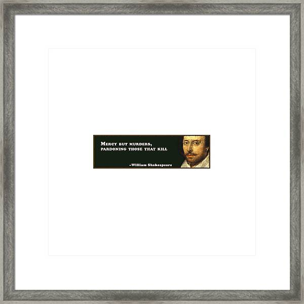 Mercy But Murders, Pardoning Those That Kill #shakespeare #shakespearequote Framed Print