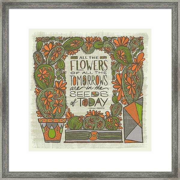 All The Flowers Of All The Tomorrows Are In The Seeds Of Today Indian Proverb Framed Print