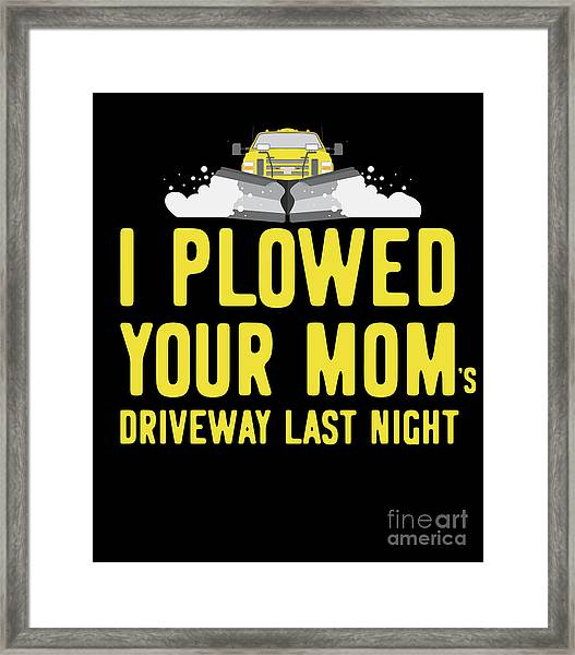 I Plowed Your Moms Driveway Last Night Plow Truck Driver Framed Print