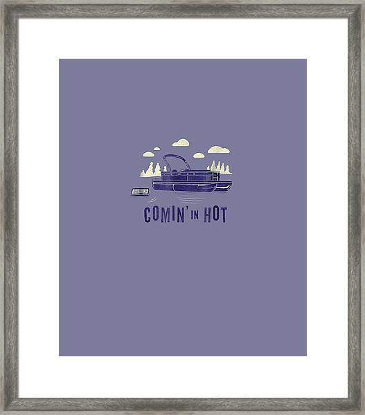 Pontoon Captain Shirt - Funny Comin' In Hot Boating Tee Framed Print