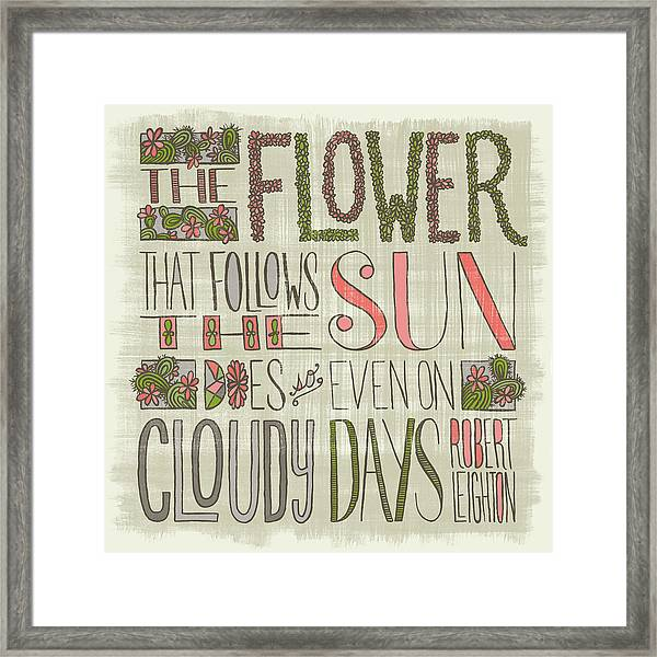 The Flower That Follows The Sun Does So Even On Cloudy Days Robert Leighton Quote Framed Print