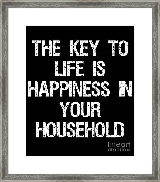 The Key To Life Is Happiness In Your Household Framed Print