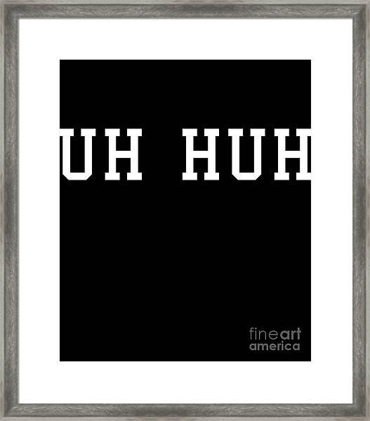 Uh Huh Framed Print