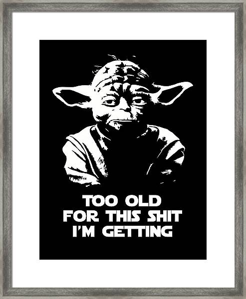 Yoda Parody - Too Old For This Shit I'm Getting Framed Print