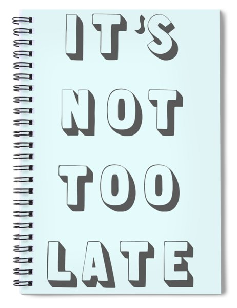 Its Not Too Late Spiral Notebook