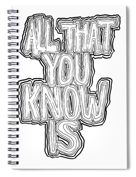 All That You Know Is Spiral Notebook