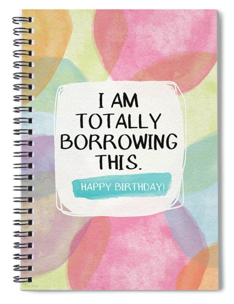 I Am Totally Borrowing This - Birthday Art By Linda Woods Spiral Notebook