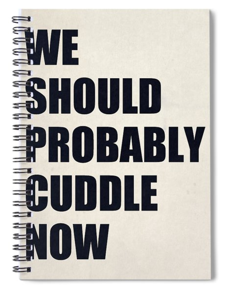 We Should Probably Cuddle Now Spiral Notebook