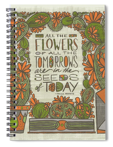 All The Flowers Of All The Tomorrows Are In The Seeds Of Today Indian Proverb Spiral Notebook