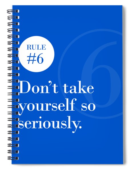 Rule #6 - Don't Take Yourself So Seriously - White On Blue Spiral Notebook