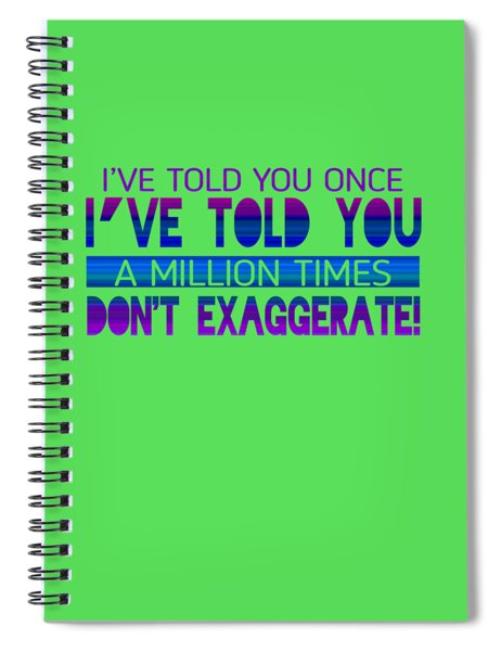 Don't Exaggerate Spiral Notebook