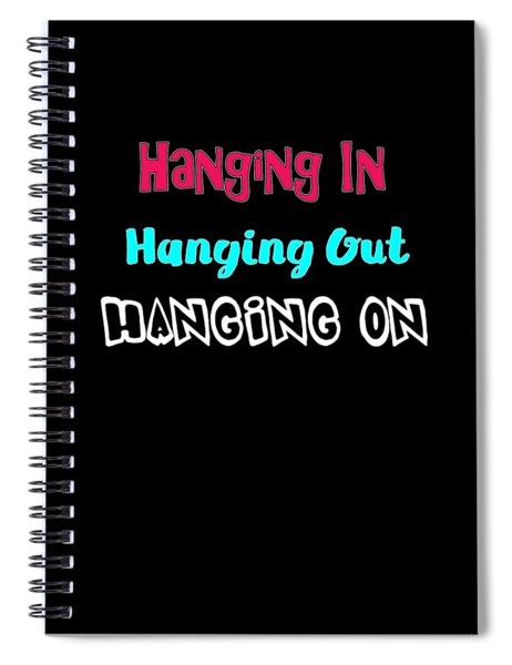 Hanging In Hanging Out Hanging On Spiral Notebook