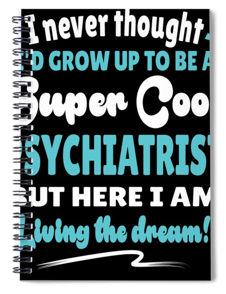 Psychiatrist Living The Dream Quote Gift Spiral Notebook