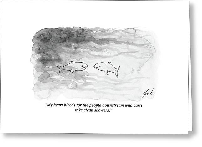 My Heart Bleeds For The People Downstream Who Greeting Card by Tom Toro
