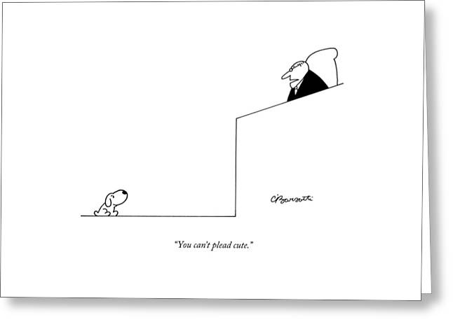 You Can't Plead Cute Greeting Card by Charles Barsotti