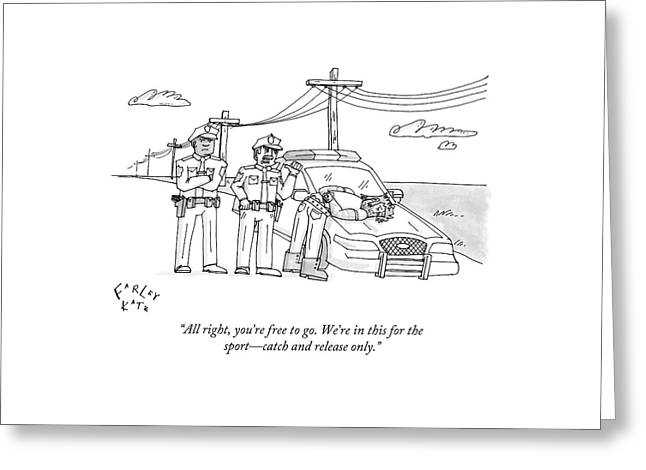 All Right, You're Free To Go. We're In This Greeting Card by Farley Katz