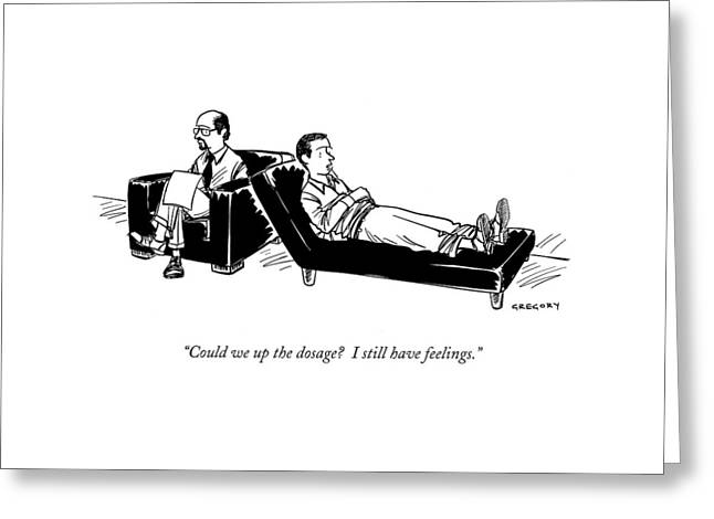 Could We Up The Dosage?  I Still Have Feelings Greeting Card by Alex Gregory