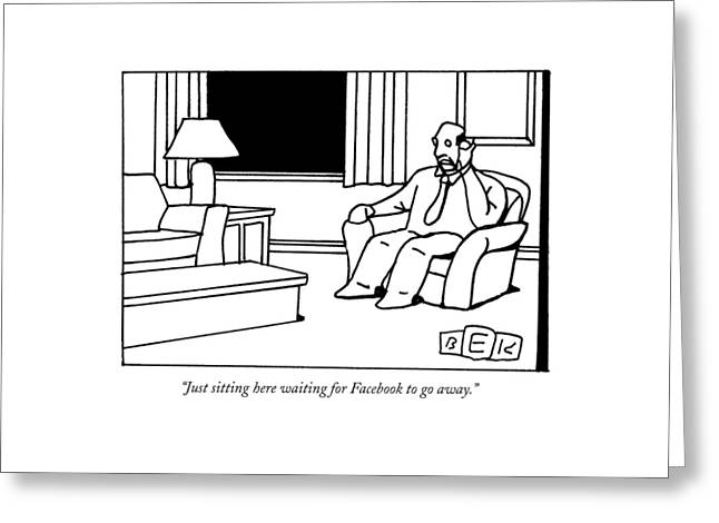 Just Sitting Here Waiting For Facebook To Go Away Greeting Card by Bruce Eric Kaplan