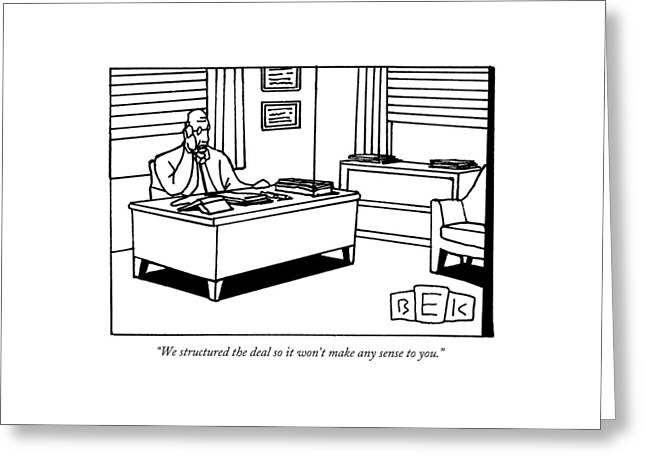 We Structured The Deal So It Won't Make Any Sense Greeting Card by Bruce Eric Kaplan