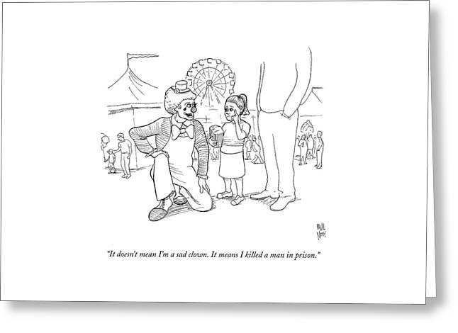 It Doesn't Mean I'm A Sad Clown. It Means Greeting Card by Paul Noth