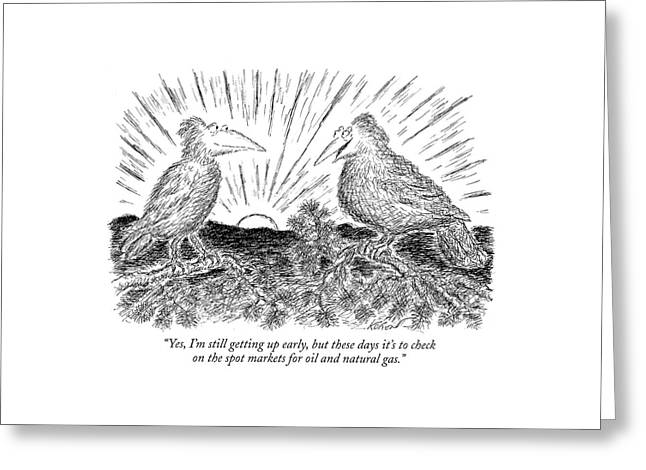 Yes, I'm Still Getting Up Early, But These Days Greeting Card by Edward Koren