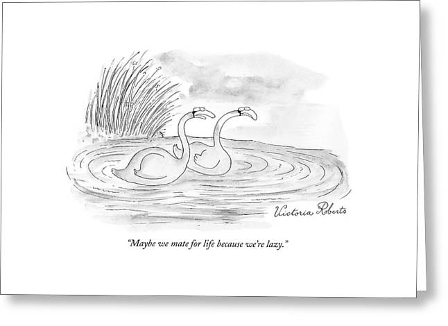 Maybe We Mate For Life Because We're Lazy Greeting Card by Victoria Roberts