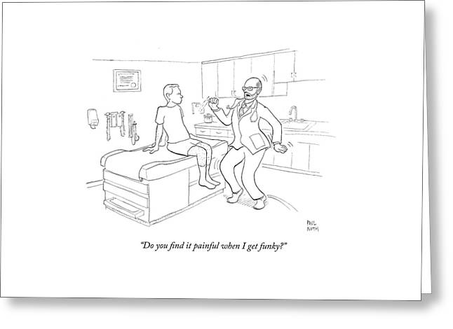 Do You Find It Painful When I Get Funky? Greeting Card by Paul Noth