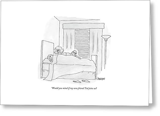 Would You Mind If My New Friend Ted Joins Us? Greeting Card by Jack Ziegler