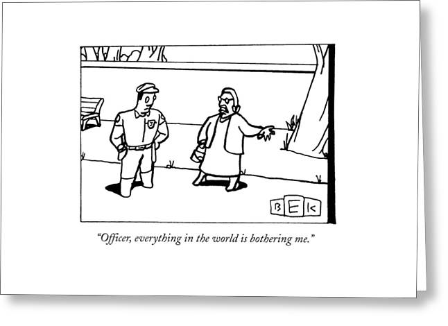 Officer, Everything In The World Is Bothering Me Greeting Card by Bruce Eric Kaplan