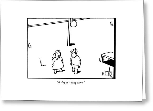 A Day Is A Long Time Greeting Card by Bruce Eric Kaplan