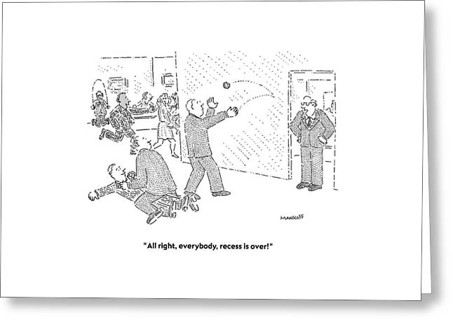 All Right, Everybody, Recess Is Over! Greeting Card by Robert Mankoff