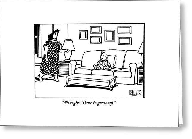All Right. Time To Grow Up Greeting Card by Bruce Eric Kaplan