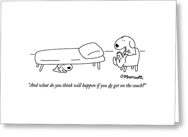 And What Do You Think Will Happen If You Do Get Greeting Card by Charles Barsotti