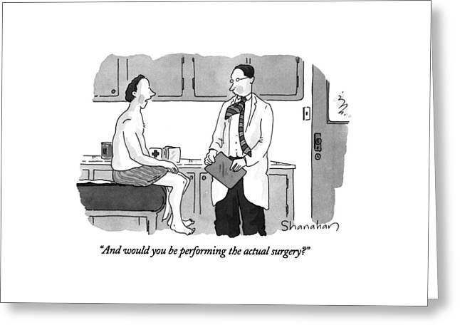 And Would You Be Performing The Actual Surgery? Greeting Card by Danny Shanahan