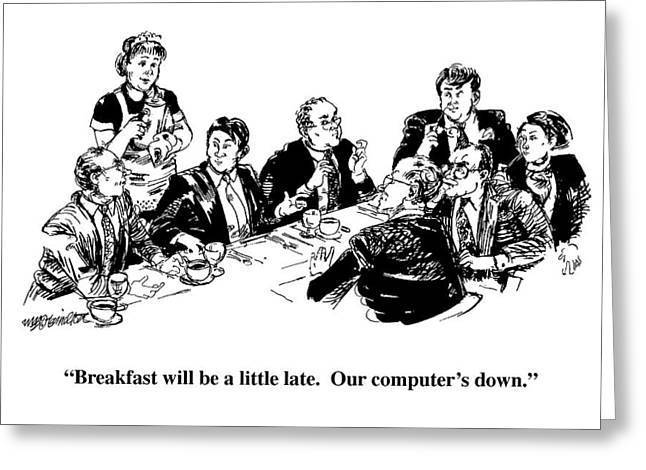 Breakfast Will Be A Little Late.  Our Computer's Greeting Card by William Hamilto