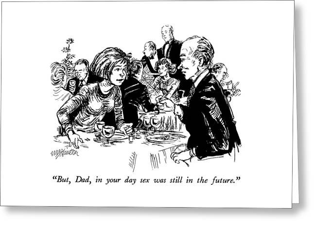 But, Dad, In Your Day Sex Was Still In The Future Greeting Card