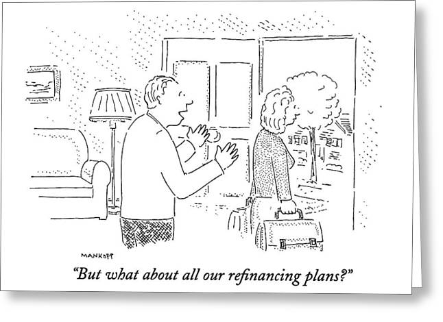 But What About All Our Refinancing Plans? Greeting Card by Robert Mankoff