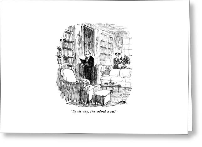 By The Way, I've Ordered A Cat Greeting Card by Robert Weber