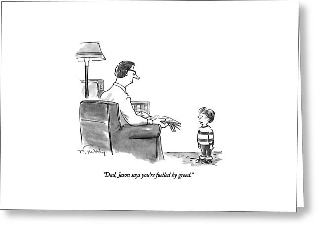 Dad, Jason Says You're Fuelled By Greed Greeting Card by Mike Twohy