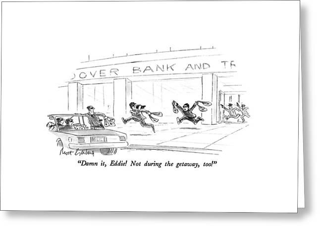 Damn It, Eddie!  Not During The Getaway, Too! Greeting Card by Mort Gerberg