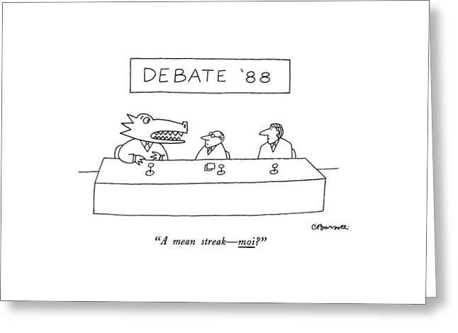 Debate '88 A Mean Streak - Moi? Greeting Card by Charles Barsotti