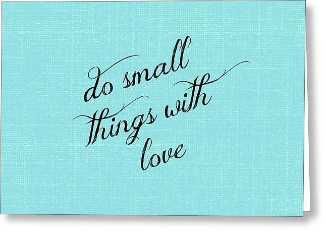 Do Small Things With Love Greeting Card by Chastity Hoff