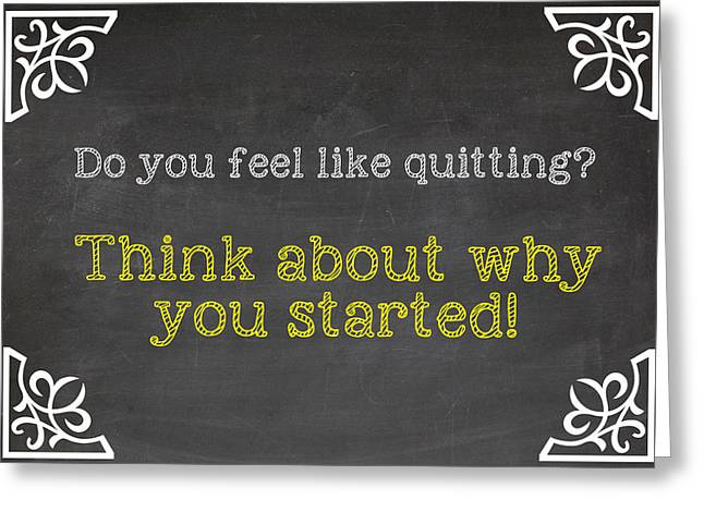 Do You Feel Like Quitting - Think About Why You Started - Inspirational Quote Greeting Card by Art Photography