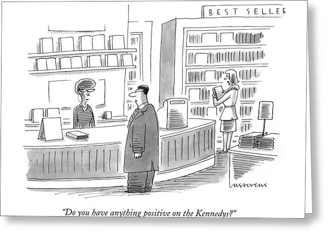 Do You Have Anything Positive On The Kennedys? Greeting Card by Mick Stevens